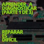 Aprender a diagnosticar 1/3: REPARAR ES DIFÍCIL
