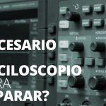 ¿Es necesario un osciloscopio para reparar?