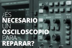Es necesario un osciloscopio para reparar
