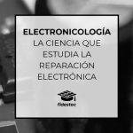 Electronicología: la ciencia que estudia la reparación electrónica